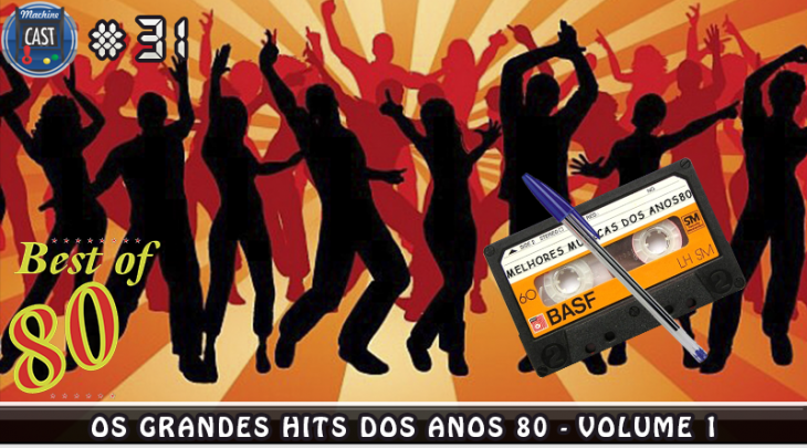 MachineCast #31 – Os Grandes Hits dos anos 80 – Volume 1